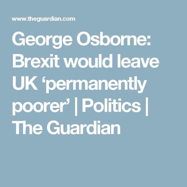 George Osborne: Brexit would leave UK 'permanently poorer' | Politics | The Guardian