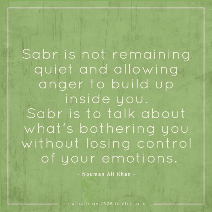 Sabr is not remaining quiet and allowing anger to build up inside you. Sabr is to talk about what's bothering you without losing control of your emotions. — Nouman Ali Khan More islamic quotes HERE