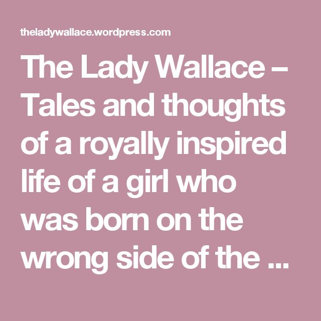 The Lady Wallace – Tales and thoughts of a royally inspired life of a girl who was born on the wrong side of the world and is British at heart!