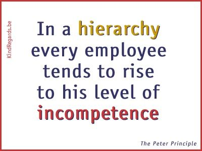In a hierarchy every employee tends to rise to his level of incompetence.