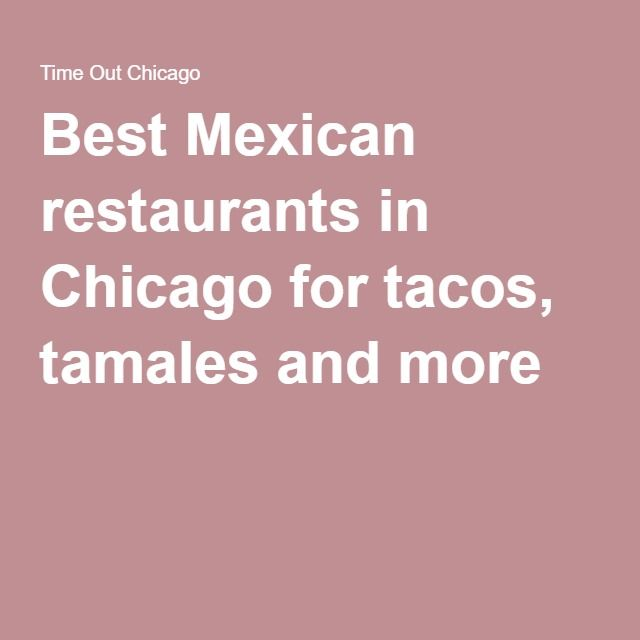 Best Mexican restaurants in Chicago for tacos, tamales and more