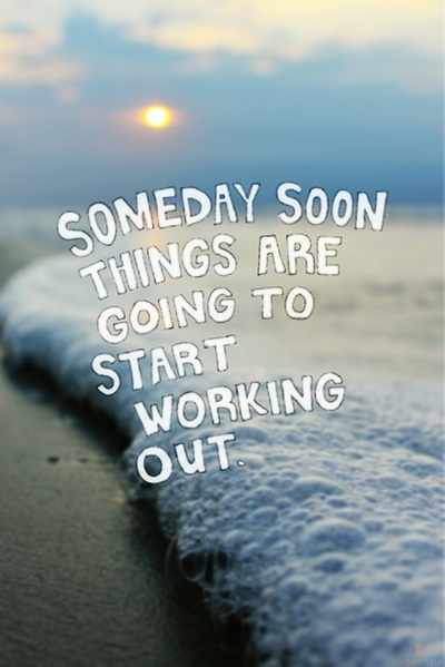 someday soon things are going to start working out