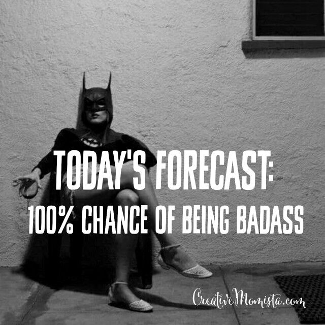 Todays forecast: 100% chance of being badass xo | Creative Momista | Life Coaching