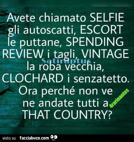 Avete chiamato selfie gli autoscatti, escort le puttane, spending review i tagli, vintage la roba vecchia, clochard i senzatetto. Ora perché non ve ne andate tutti a that country?
