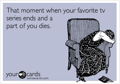 That moment when your favorite tv series ends and a part of you dies.
