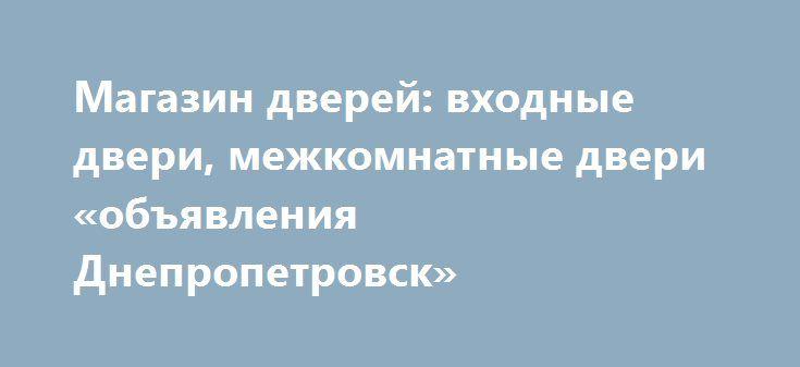 Магазин дверей: входные двери, межкомнатные двери «объявления Днепропетровск» http://www.pogruzimvse.ru/doska224/?adv_id=1540  Компания «Железный аргумент» занимается продажей и изготовлением входных дверей любой сложности, а так же межкомнатные двери. Наши направления ориентированы на оптовую и розничную продажу. Мы готовы Вам предложить входные двери, межкомнатные двери любого покрытия и отделки любой сложности. Ассортимент рассчитан на различные вкусы и материальные возможности…