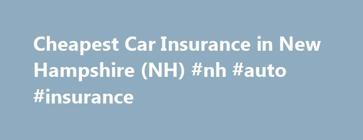 Cheapest Car Insurance in New Hampshire (NH) #nh #auto #insurance http://tanzania.nef2.com/cheapest-car-insurance-in-new-hampshire-nh-nh-auto-insurance/  # Rich in history, scenery and culture, beautiful New Hampshire boasts an abundance of natural attractions. Christened the Mother of Rivers, the five great New England streams find their origins in its picturesque granite hills. Home to fishing, hunting, water sports, arts, antiques, state parks and historical landmarks, New Hampshire…