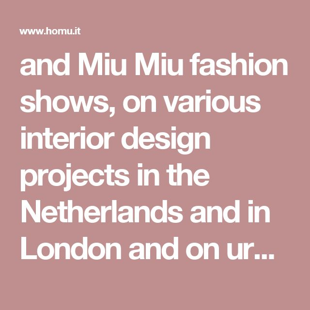 and Miu Miu fashion shows, on various interior design projects in the Netherlands and in London and on urban design and archite