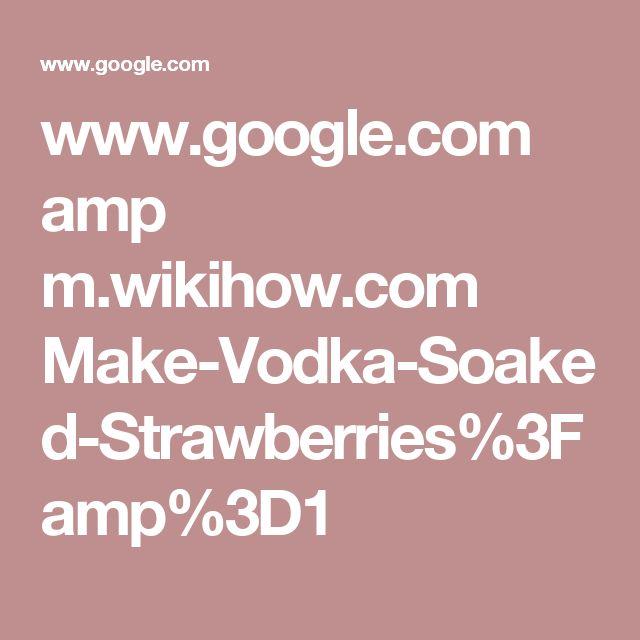 www.google.com amp m.wikihow.com Make-Vodka-Soaked-Strawberries%3Famp%3D1