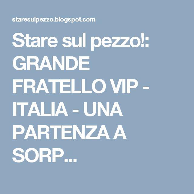 Stare sul pezzo!: GRANDE FRATELLO VIP - ITALIA - UNA PARTENZA A SORP...