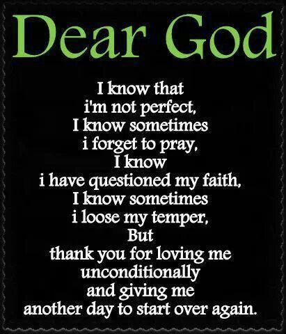 This is such an amazing prayer because it sums up some of my life. I get mad at people, I forget to pray, I don't always follow God. But he loves me and that's what matters. And I'm glad he gave me another day to start over.