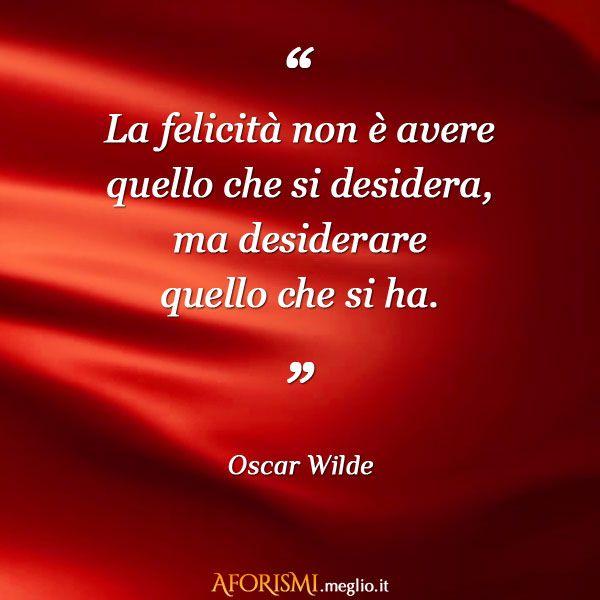 Oscar Wilde • La felicità non è avere quello che si desidera, ma desiderare quello che si ha.