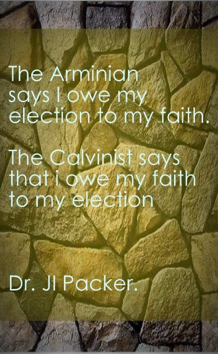 The Arminian says I owe my election to my faith.The Calvinist says that i owe my faith to my election  Dr. JI Packer. from the prefcace John Owen'sThe Death of Death in the Death of Christ