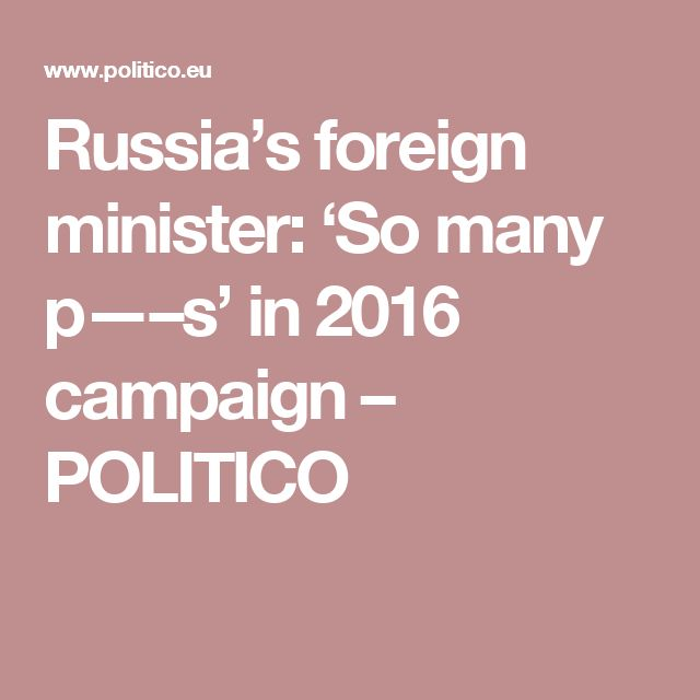 Russia's foreign minister: 'So many p—–s' in 2016 campaign – POLITICO