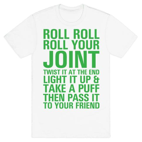 Roll Roll Roll Your Joint - Roll roll roll your joint, twist it at the end. Light it up and take a puff and pass it to your friend. Catchy little reminder to always be prepared for any occasion with a little bit of weed.