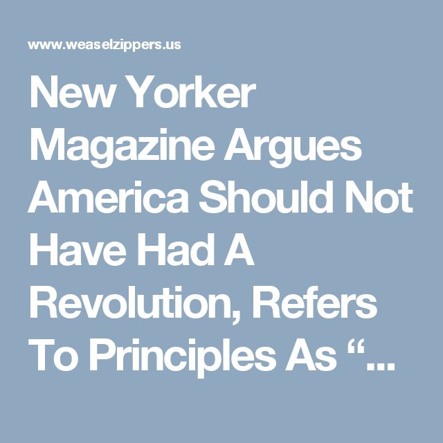 "New Yorker Magazine Argues America Should Not Have Had A Revolution, Refers To Principles As ""Argle Bargle"" 