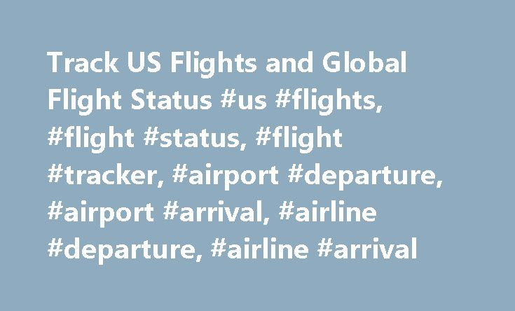 Track US Flights and Global Flight Status #us #flights, #flight #status, #flight #tracker, #airport #departure, #airport #arrival, #airline #departure, #airline #arrival http://flight.remmont.com/track-us-flights-and-global-flight-status-us-flights-flight-status-flight-tracker-airport-departure-airport-arrival-airline-departure-airline-arrival-4/  About the Flight Status Application FlightStats collects information from a large number of sources (governments, airlines, airports, reservation…