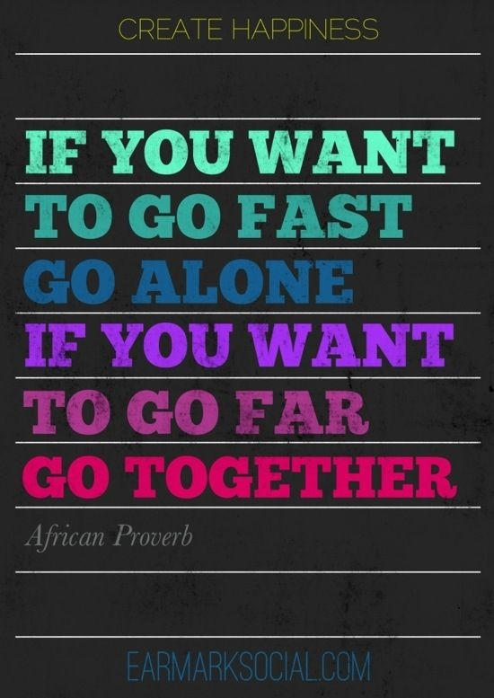 If you want to go fast, go alone. If you want to go far, go together. - African Proverb