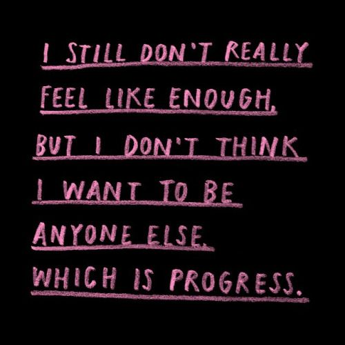 I still don't really feel like enough, but I don't want to be anyone else.  Which is progress.