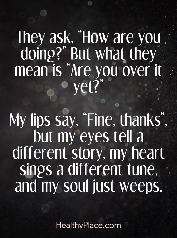 "Quote on depression - They ask. ""How are you doing?"" But what they mean is ""Are you over it yet?"" My lips say, ""Fine, thanks"", but my eyes tell a different story, my heart sings a different tune, and my soul just weeps."
