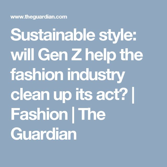 Sustainable style: will Gen Z help the fashion industry clean up its act? | Fashion | The Guardian