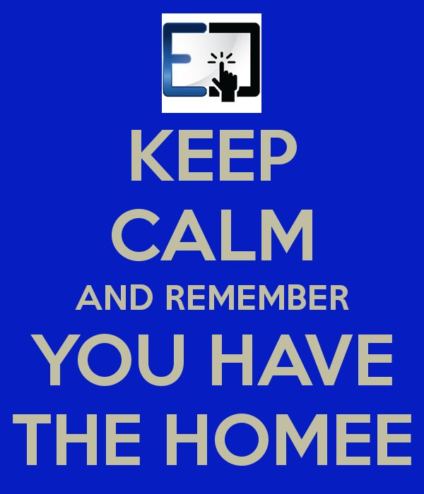 KEEP CALM AND REMEMBER YOU HAVE THE HOMEE
