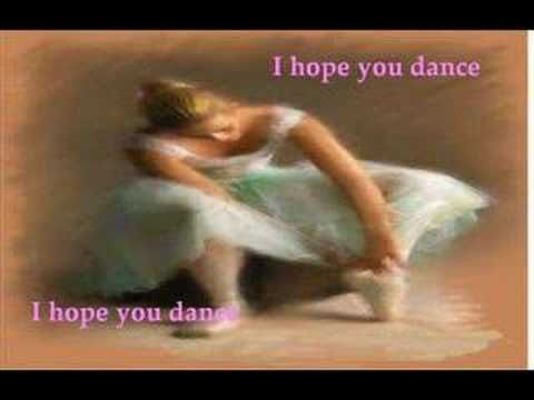 (I hope you dance) A song that can have dual meaning - I hope my child is dancing, but I think she would particularly want me to live on and keep dancing for her.