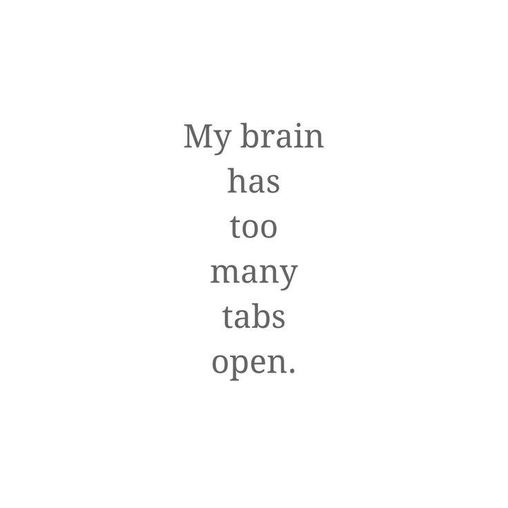 My brain has too many tabs open... always.