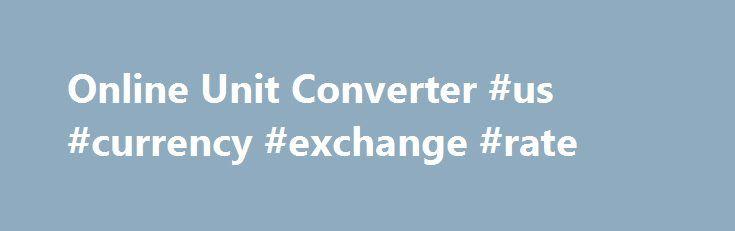 Online Unit Converter #us #currency #exchange #rate http://currency.remmont.com/online-unit-converter-us-currency-exchange-rate/  #online price converter # Online Unit Converter Pro Length/Distance Convert Centimeter, Chain, Foot, Furlong, Inch, Kilometer, Meter, Mile, Point, Yard and more. Mass/Weight Kilogram, Gram, Milligram, Dyne, Kip, Pound, Ounce, Poundal, Slug, Ton, Hundredweight, Stone, Quarter, Troy Pound, Troy Ounce, Carat, Grain and more. Volume Convert Liquid, Dry and Lumber…