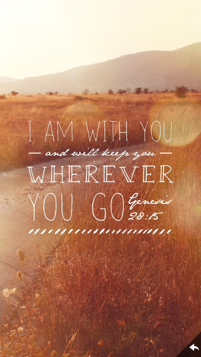 """""""Behold, I am with you and will keep you wherever you go, and will bring you back to this land; for I will not leave you until I have done what I have spoken to you."""" (Genesis 28:15)"""