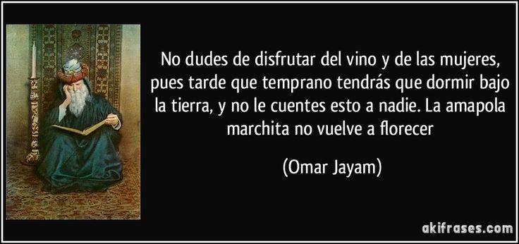 """""""No dudes de disfrutar del vino y de las mujeres, pues tarde que temprano tendrás que dormir bajo la tierra, y no le cuentes esto a nadie. La amapola marchita no vuelve a florecer"""" - Omar Jayam"""