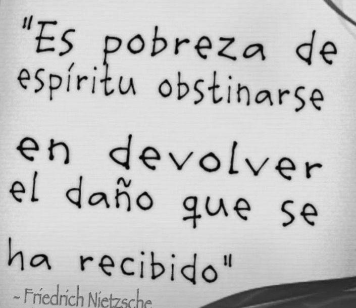 〽️ Es pobreza de espíritu obstinarse en devolver el daño que se ha recibido. Friedrich Nietzsche