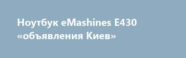 Ноутбук eMashines E430 «объявления Киев» http://www.mostransregion.ru/d_101/?adv_id=9893 Продам отличный, игровой ноутбук eMashines E430 (тянет танки). Цена: 3200 грн. Места на ноуте более чем достаточно, очень быстро загружается при включении, быстро думает и вообще не тормозит. Справляется он со всеми сложными задачами: игры, офисные работы, интернет, домашнее использование. Есть все для интернета: Web-Cam, Wi-Fi, сетевая карта. Хороший внешний вид. Потянет ТАНКИ. Параметры: Матрица 15.6…