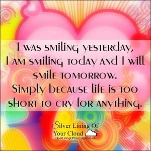 I was smiling yesterday, I am smiling today and I will smile tomorrow. Simply because life is too short to cry for anything. ~Santosh Kalwar......_More fantastic quotes on: https://www.facebook.com/SilverLiningOfYourCloud  _Follow my Quote Blog on: http://silverliningofyourcloud.wordpress.com/