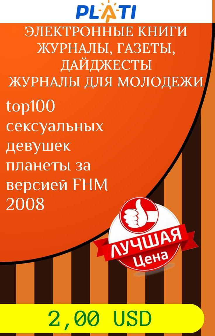 top100 сексуальных девушек планеты за версией FHM 2008 Электронные книги Журналы, газеты, дайджесты Журналы для молодежи