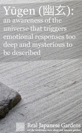 Yugen (幽玄): an awareness of the universe that triggers emotional responses too deep and mysterious to be described.