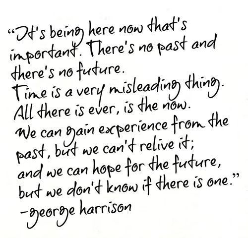 "George Harrison Quote - ""All there is ever, is the now."""