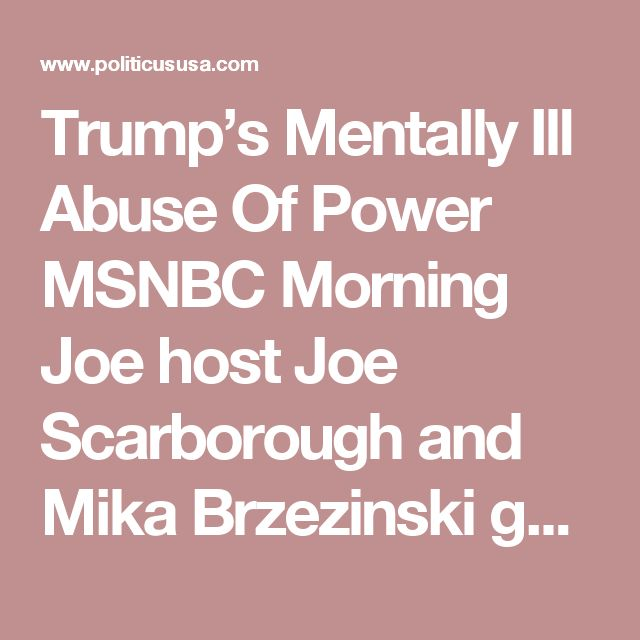 Trump's Mentally Ill Abuse Of Power  MSNBC Morning Joe host Joe Scarborough and Mika Brzezinski gave the country a peek into the private behavior of a mentally ill president and his White House staff on enablers, and what they exposed was an abuse of power by a man who is not well.