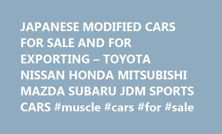 JAPANESE MODIFIED CARS FOR SALE AND FOR EXPORTING – TOYOTA NISSAN HONDA MITSUBISHI MAZDA SUBARU JDM SPORTS CARS #muscle #cars #for #sale http://cars.nef2.com/japanese-modified-cars-for-sale-and-for-exporting-toyota-nissan-honda-mitsubishi-mazda-subaru-jdm-sports-cars-muscle-cars-for-sale/  #japanese cars for sale # JAPANESE MODIFIED CARS FOR SALE AND FOR EXPORTING – TOYOTA NISSAN HONDA MITSUBISHI MAZDA SUBARU JDM SPORTS CARS We have the experience, knowledge and ability to source, buy or…