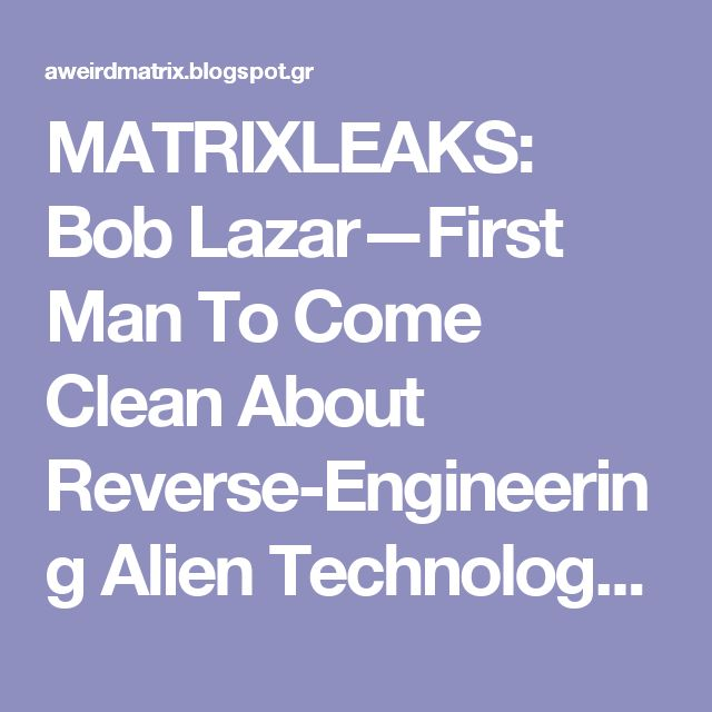 MATRIXLEAKS: Bob Lazar—First Man To Come Clean About Reverse-Engineering Alien Technology and Top-Secret Base S4