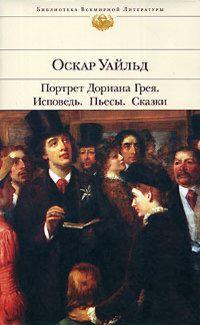 Оскар Уайльд «Портрет Дориана Грея. Исповедь. Пьесы. Сказки»