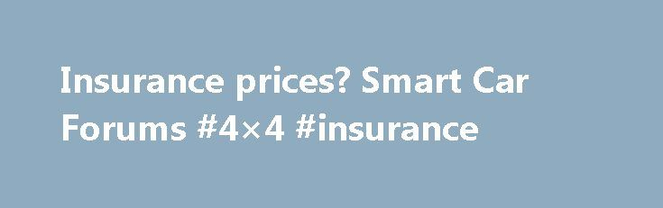 Insurance prices? Smart Car Forums #4×4 #insurance http://insurance.remmont.com/insurance-prices-smart-car-forums-4x4-insurance/  #cars insurance prices # 'The smart brand (spelled in lowercase by the manufacturer) is a combination of Swatch, Mercedes and ART. The Swatch company had the idea for removable body panels, but is no longer involved with the smart'. The smart brand continued this idea of low cost, high quality removable body panels to this […]The post Insurance prices? Smart Car…