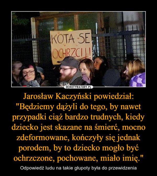 """Jarosław Kaczyński powiedział: """"Będziemy dążyli do tego, by nawet przypadki ciąż bardzo trudnych, kiedy dziecko jest skazane na śmierć, mocno zdeformowane, kończyły się jednak porodem, by to dziecko mogło być ochrzczone, pochowane, miało imię."""""""