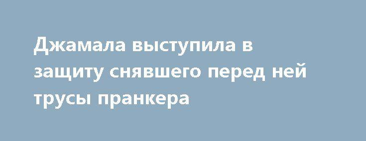 Джамала выступила в защиту снявшего перед ней трусы пранкера http://oane.ws/2017/05/28/dzhamala-vystupila-v-zaschitu-snyavshego-pered-ney-trusy-prankera.html  Украинская певица Джамала впервые за все время прокомментировала инцидент с пранкером, который снял перед ней трусы в рамках выступления на конкурсе «Евровидение-2017». По словам певицы, она защищает дебошира и считает, что он не виноват в произошедшем, а ответственность должны нести организаторы мероприятия.