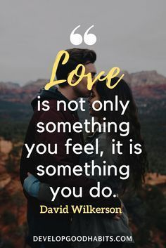 "Wise Quotes About Love - ""Love is not only something you feel, it is something you do."" – David Wilkerson  love quotes 