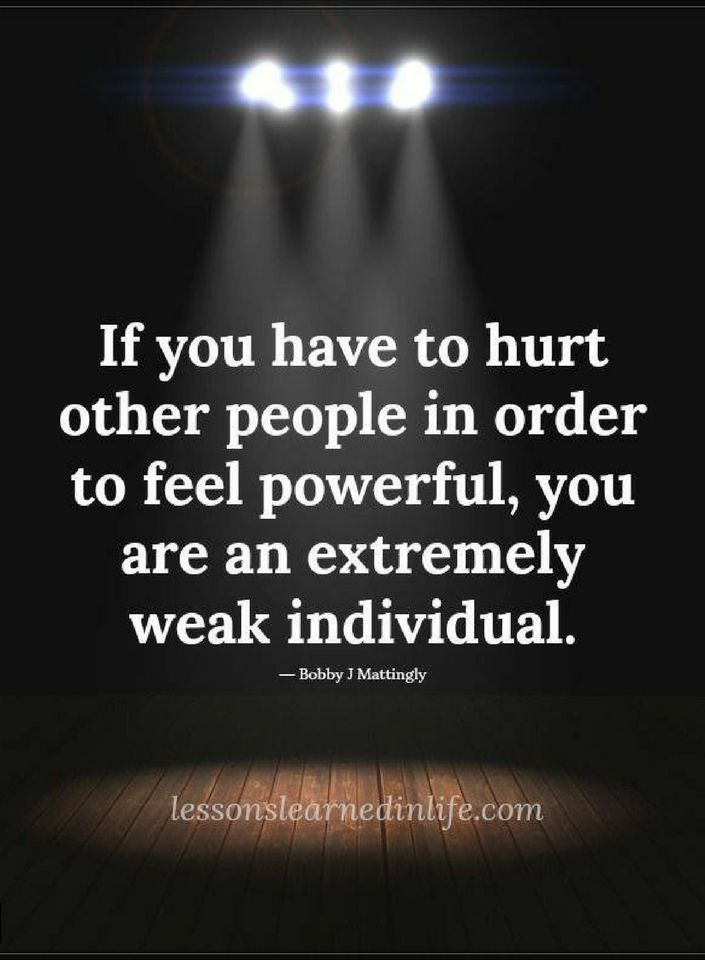 Quotes If you have to hurt other people in order to feel powerful, you are an extremely weak individual.
