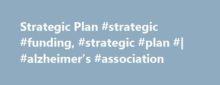 Strategic Plan #strategic #funding, #strategic #plan #| #alzheimer's #association http://arizona.remmont.com/strategic-plan-strategic-funding-strategic-plan-alzheimers-association/  #Overview There are more than 5 million people with Alzheimer's disease in the United States and 35 million worldwide. These numbers are expected to skyrocket to as many as 16 million and 115 million people, respectively, by mid-century. The potential of earlier diagnosis and the development of better treatments…