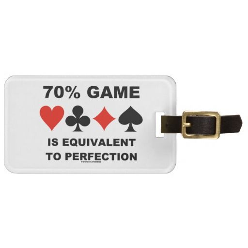 """70% Game Is Equivalent To Perfection #70percentgame #equivalenttoperfection #duplicatebridge #bridgegame #fourcardsuits #cardsuits #humor #geek #wordsandunwords #ACBL #bridgeplayer #bridgeteacher Here's a luggage tag that any avid duplicate bridge player can enjoy featuring the following bridge saying: """"70% Game Is Equivalent To Perfection""""."""
