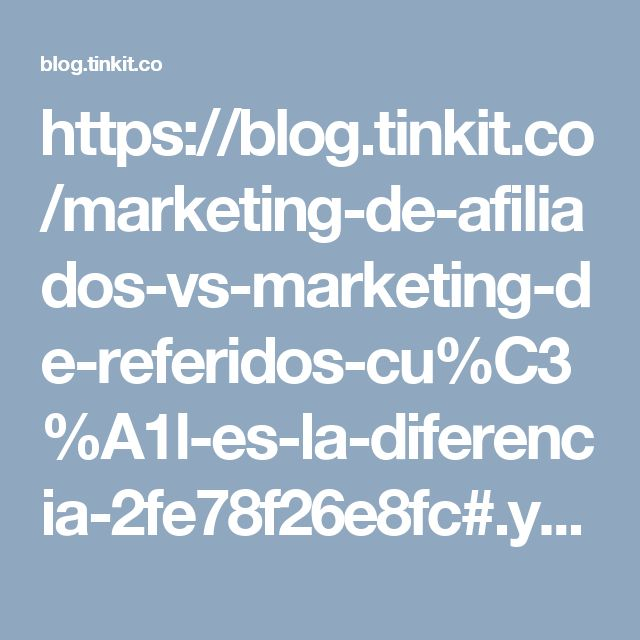 https://blog.tinkit.co/marketing-de-afiliados-vs-marketing-de-referidos-cu%C3%A1l-es-la-diferencia-2fe78f26e8fc#.yn04upe46