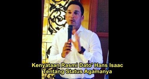 """Kenyataan Dari Dato' Hans Isaac Tentang Status Terkini Agamanya   Kenyataan Dari Dato' Hans Isaac Tentang Status Terkini Agamanya  Selebriti popular Datuk Hans Issac yang kini berumur 45 tahun telah memebri respon tentang isu dakwaan kononnya dia kini telah memeluk agama Islam. Ini kenyataan rasmi dari mulut Hans Isaac sendiri:""""Saya tidak pernah mengeluarkan kenyataan bahawa sudah memeluk agama Islam""""""""Semua itu tidak betul. Siapalah orang yang pandai-pandai mengatakan saya sudah masuk Islam…"""